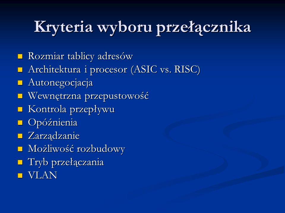 Kryteria wyboru przełącznika Rozmiar tablicy adresów Rozmiar tablicy adresów Architektura i procesor (ASIC vs. RISC) Architektura i procesor (ASIC vs.
