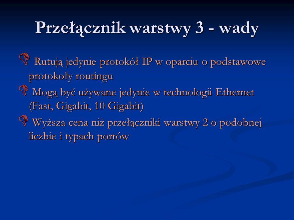 Przełącznik warstwy 3 - wady Rutują jedynie protokół IP w oparciu o podstawowe protokoły routingu Rutują jedynie protokół IP w oparciu o podstawowe pr