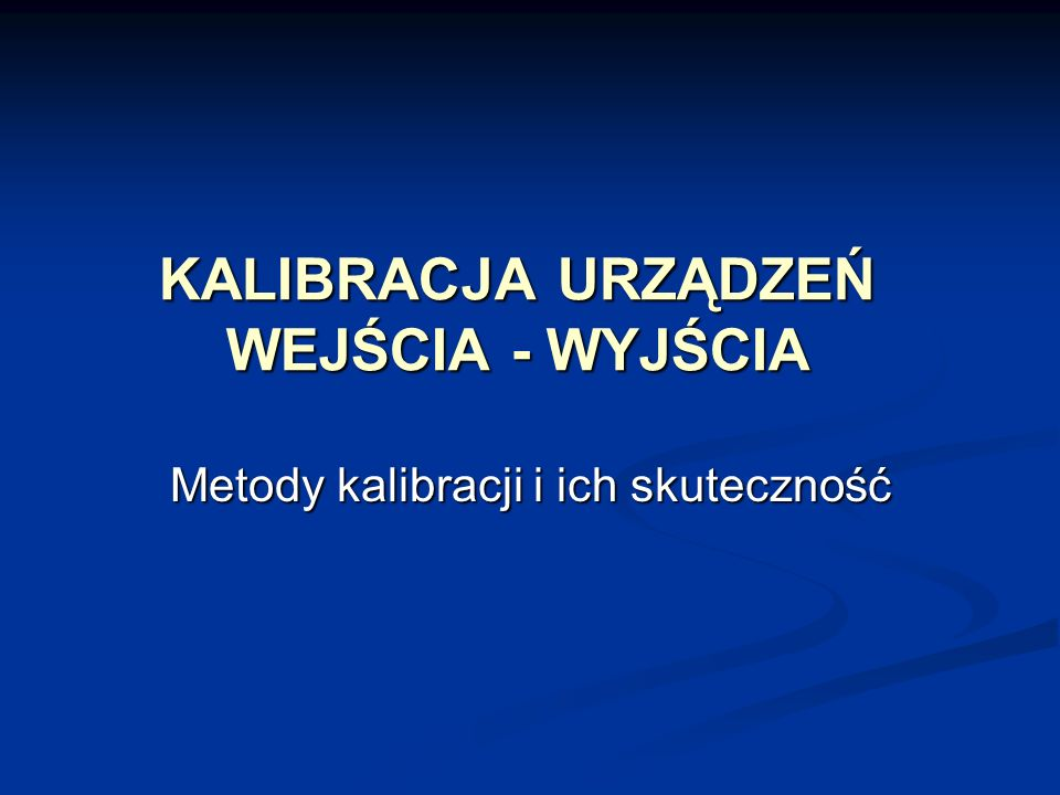 KALIBRACJA URZĄDZEŃ WEJŚCIA - WYJŚCIA Metody kalibracji i ich skuteczność