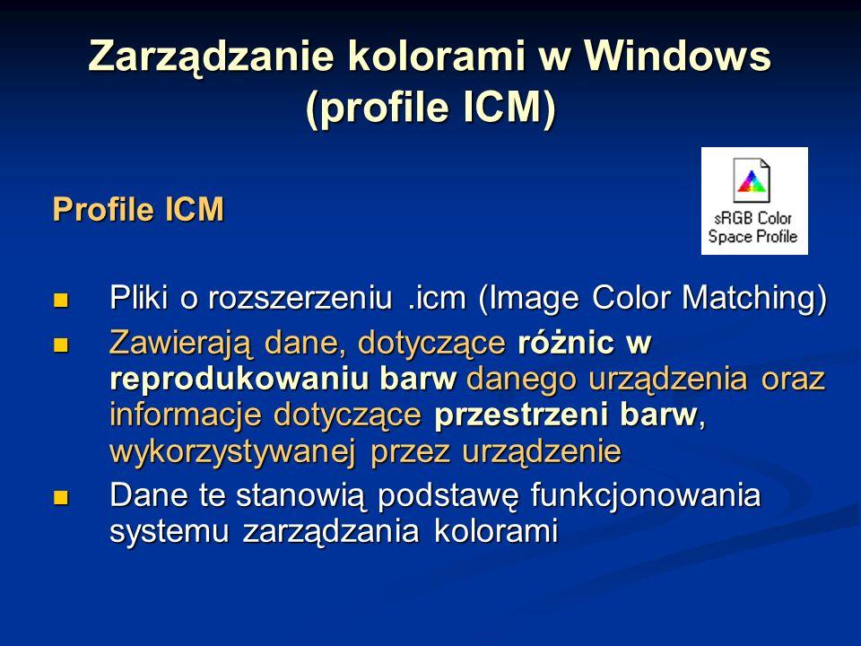 Zarządzanie kolorami w Windows (profile ICM) Profile ICM Pliki o rozszerzeniu.icm (Image Color Matching) Pliki o rozszerzeniu.icm (Image Color Matching) Zawierają dane, dotyczące różnic w reprodukowaniu barw danego urządzenia oraz informacje dotyczące przestrzeni barw, wykorzystywanej przez urządzenie Zawierają dane, dotyczące różnic w reprodukowaniu barw danego urządzenia oraz informacje dotyczące przestrzeni barw, wykorzystywanej przez urządzenie Dane te stanowią podstawę funkcjonowania systemu zarządzania kolorami Dane te stanowią podstawę funkcjonowania systemu zarządzania kolorami