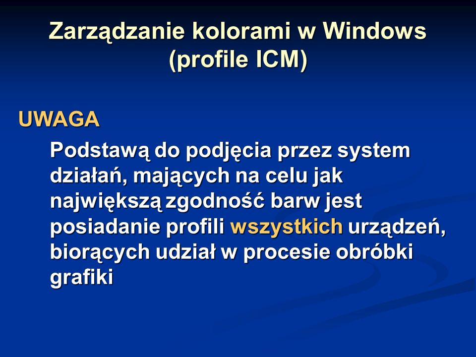 Zarządzanie kolorami w Windows (profile ICM) UWAGA Podstawą do podjęcia przez system działań, mających na celu jak największą zgodność barw jest posiadanie profili wszystkich urządzeń, biorących udział w procesie obróbki grafiki
