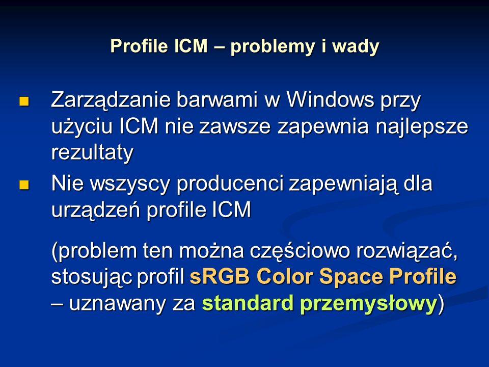 Profile ICM – problemy i wady Zarządzanie barwami w Windows przy użyciu ICM nie zawsze zapewnia najlepsze rezultaty Zarządzanie barwami w Windows przy użyciu ICM nie zawsze zapewnia najlepsze rezultaty Nie wszyscy producenci zapewniają dla urządzeń profile ICM Nie wszyscy producenci zapewniają dla urządzeń profile ICM (problem ten można częściowo rozwiązać, stosując profil sRGB Color Space Profile – uznawany za standard przemysłowy)