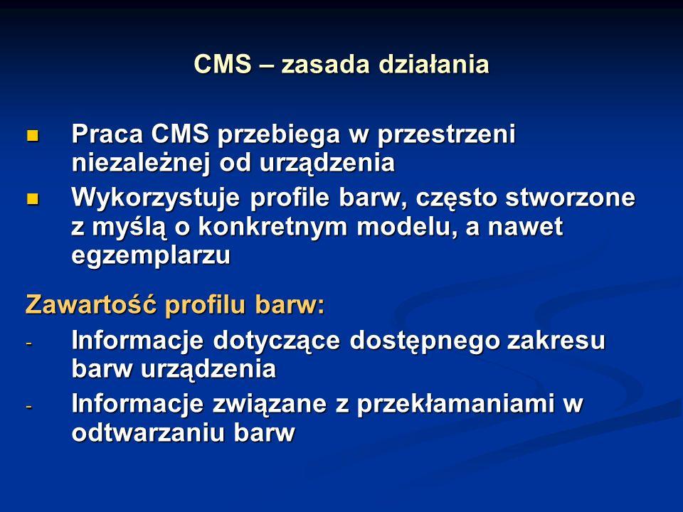 CMS – zasada działania Praca CMS przebiega w przestrzeni niezależnej od urządzenia Praca CMS przebiega w przestrzeni niezależnej od urządzenia Wykorzystuje profile barw, często stworzone z myślą o konkretnym modelu, a nawet egzemplarzu Wykorzystuje profile barw, często stworzone z myślą o konkretnym modelu, a nawet egzemplarzu Zawartość profilu barw: - Informacje dotyczące dostępnego zakresu barw urządzenia - Informacje związane z przekłamaniami w odtwarzaniu barw