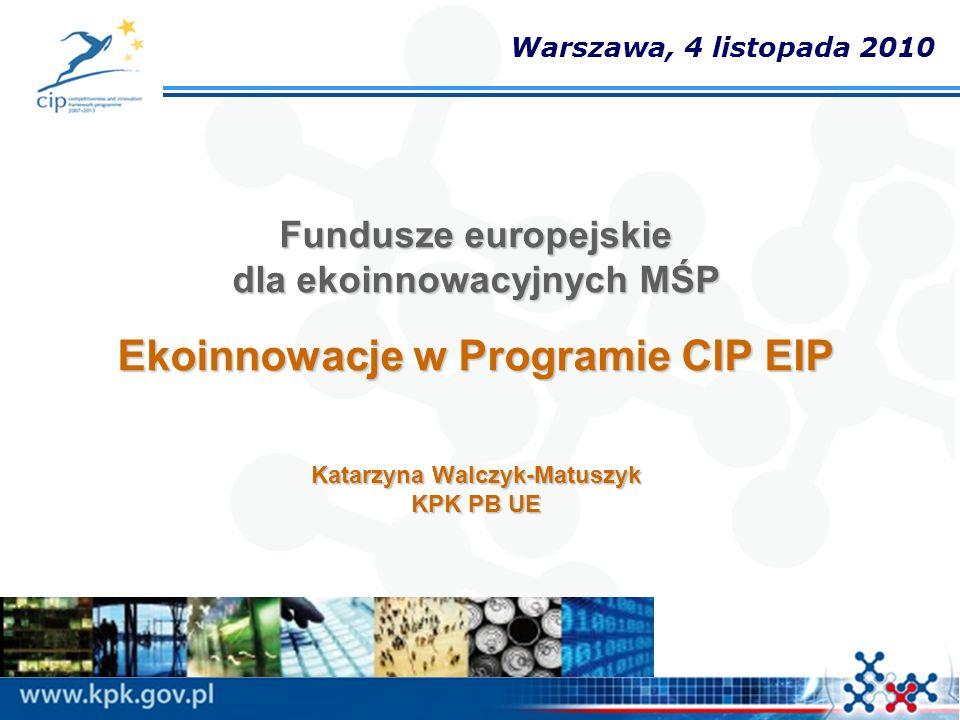 Fundusze europejskie dla ekoinnowacyjnych MŚP Ekoinnowacje w Programie CIP EIP Katarzyna Walczyk-Matuszyk KPK PB UE Warszawa, 4 listopada 2010