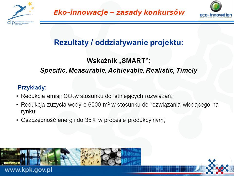 Eko-innowacje – zasady konkursów Rezultaty / oddziaływanie projektu: Wskaźnik SMART: Specific, Measurable, Achievable, Realistic, Timely Przykłady: Re