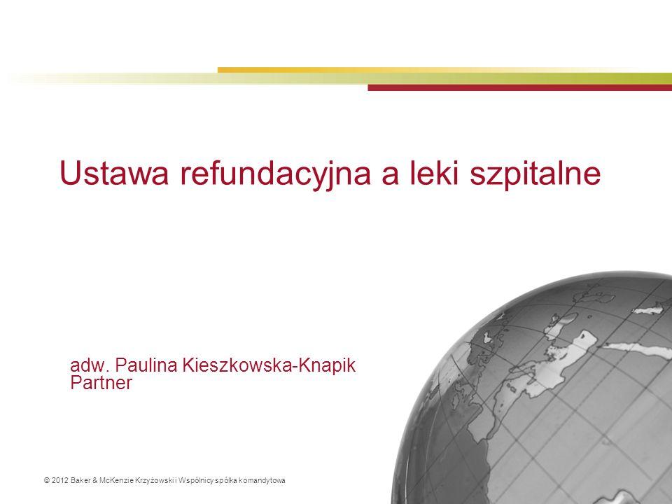 © 2012 Baker & McKenzie Krzyżowski i Wspólnicy spólka komandytowa adw. Paulina Kieszkowska-Knapik Partner Ustawa refundacyjna a leki szpitalne
