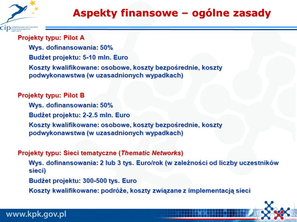 Aspekty finansowe – ogólne zasady Projekty typu: Pilot A Wys. dofinansowania: 50% Budżet projektu: 5-10 mln. Euro Koszty kwalifikowane: osobowe, koszt