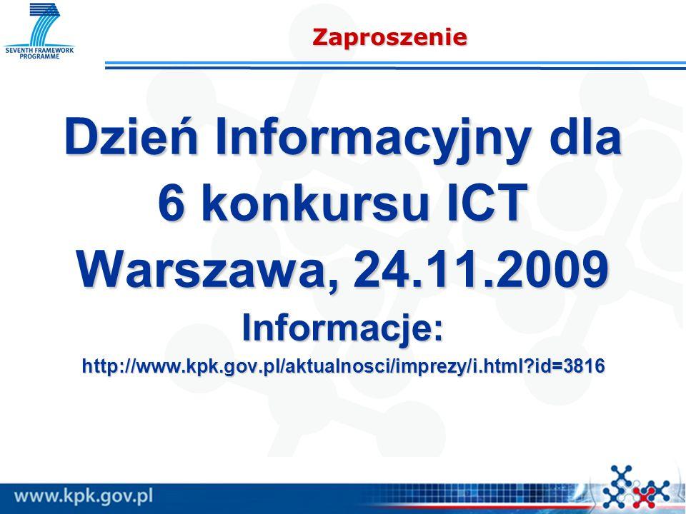 Zaproszenie Dzień Informacyjny dla 6 konkursu ICT Warszawa, 24.11.2009 Informacje:http://www.kpk.gov.pl/aktualnosci/imprezy/i.html?id=3816