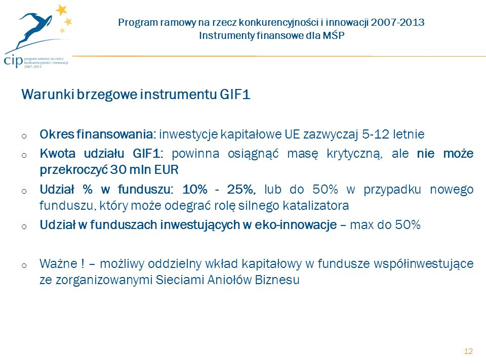 Warunki brzegowe instrumentu GIF1 o Okres finansowania: inwestycje kapitałowe UE zazwyczaj 5-12 letnie o Kwota udziału GIF1: powinna osiągnąć masę krytyczną, ale nie może przekroczyć 30 mln EUR o Udział % w funduszu: 10% - 25%, lub do 50% w przypadku nowego funduszu, który może odegrać rolę silnego katalizatora o Udział w funduszach inwestujących w eko-innowacje – max do 50% o Ważne .