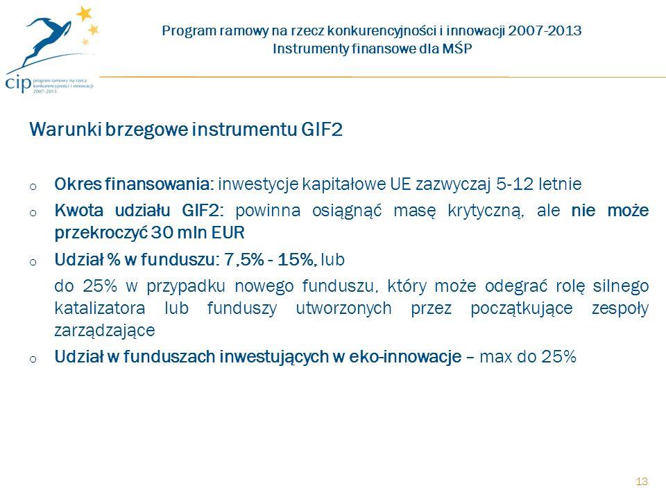 Warunki brzegowe instrumentu GIF2 o Okres finansowania: inwestycje kapitałowe UE zazwyczaj 5-12 letnie o Kwota udziału GIF2: powinna osiągnąć masę krytyczną, ale nie może przekroczyć 30 mln EUR o Udział % w funduszu: 7,5% - 15%, lub do 25% w przypadku nowego funduszu, który może odegrać rolę silnego katalizatora lub funduszy utworzonych przez początkujące zespoły zarządzające o Udział w funduszach inwestujących w eko-innowacje – max do 25% Program ramowy na rzecz konkurencyjności i innowacji 2007-2013 Instrumenty finansowe dla MŚP 13