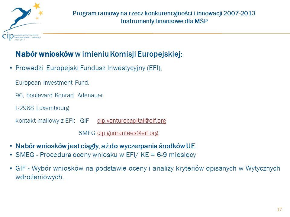 17 Nabór wniosków w imieniu Komisji Europejskiej: Prowadzi Europejski Fundusz Inwestycyjny (EFI), European Investment Fund, 96, boulevard Konrad Adenauer L-2968 Luxembourg kontakt mailowy z EFI: GIF cip.venturecapital@eif.orgcip.venturecapital@eif.org SMEG cip.guarantees@eif.orgcip.guarantees@eif.org Nabór wniosków jest ciągły, aż do wyczerpania środków UE SMEG - Procedura oceny wniosku w EFI/ KE = 6-9 miesięcy GIF - Wybór wniosków na podstawie oceny i analizy kryteriów opisanych w Wytycznych wdrożeniowych.