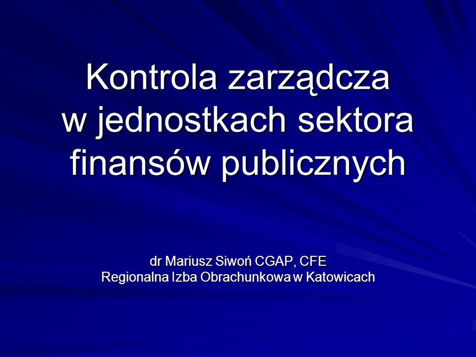 Kontrola zarządcza w jednostkach sektora finansów publicznych dr Mariusz Siwoń CGAP, CFE Regionalna Izba Obrachunkowa w Katowicach