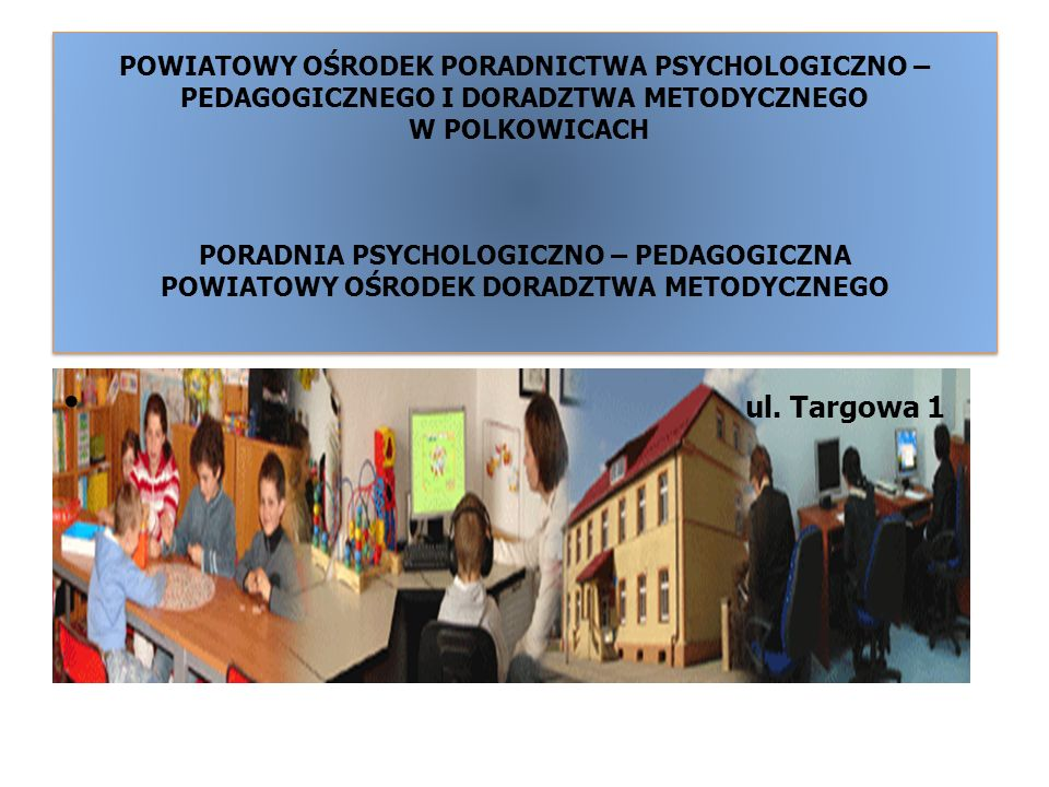 POWIATOWY OŚRODEK PORADNICTWA PSYCHOLOGICZNO – PEDAGOGICZNEGO I DORADZTWA METODYCZNEGO W POLKOWICACH PORADNIA PSYCHOLOGICZNO – PEDAGOGICZNA POWIATOWY