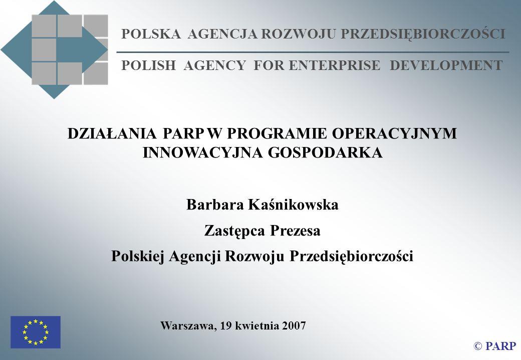 POLSKA AGENCJA ROZWOJU PRZEDSIĘBIORCZOŚCI POLISH AGENCY FOR ENTERPRISE DEVELOPMENT © PARP DZIAŁANIA PARP W PROGRAMIE OPERACYJNYM INNOWACYJNA GOSPODARKA Barbara Kaśnikowska Zastępca Prezesa Polskiej Agencji Rozwoju Przedsiębiorczości Warszawa, 19 kwietnia 2007