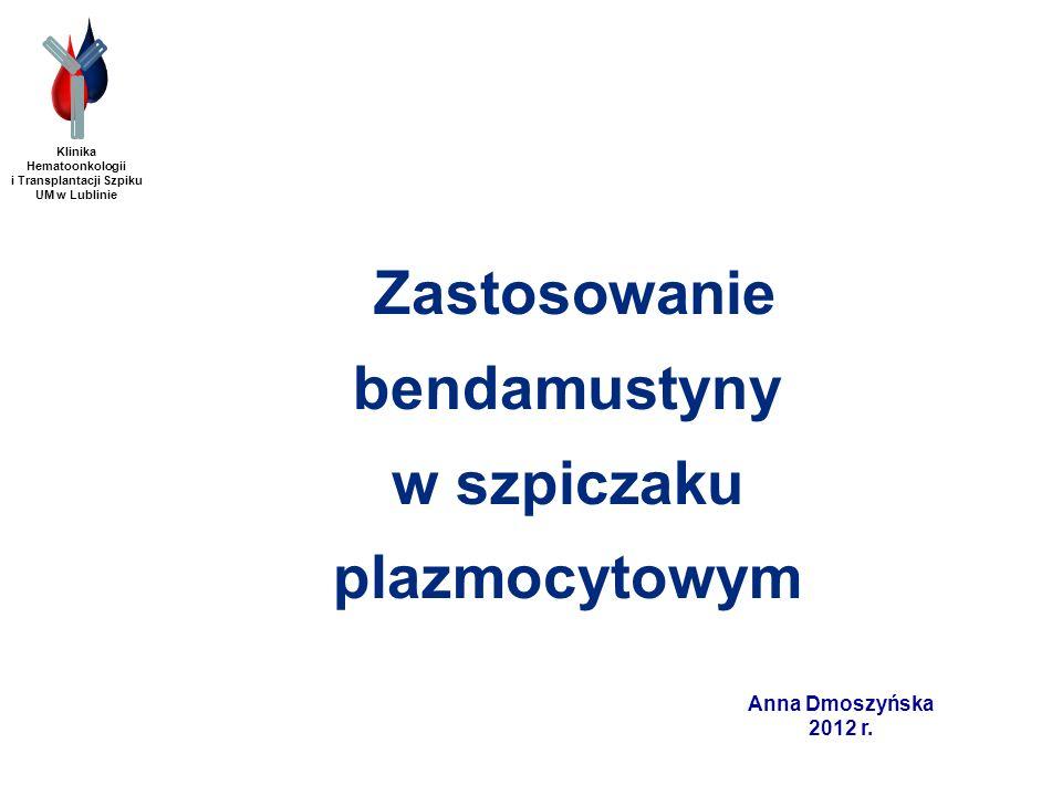 Klinika Hematoonkologii i Transplantacji Szpiku UM w Lublinie Anna Dmoszyńska 2012 r. Zastosowanie bendamustyny w szpiczaku plazmocytowym