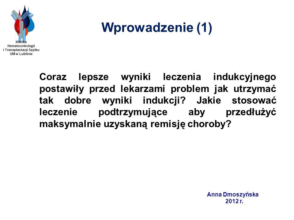 Anna Dmoszyńska 2012 r. Wprowadzenie (1) Coraz lepsze wyniki leczenia indukcyjnego postawiły przed lekarzami problem jak utrzymać tak dobre wyniki ind