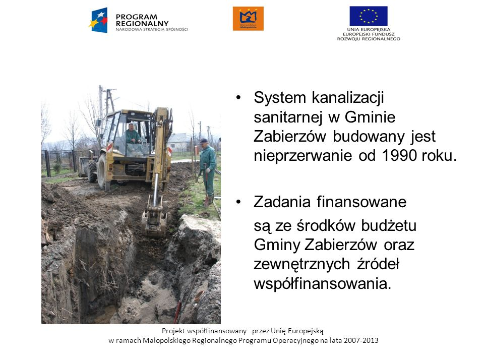 Projekt współfinansowany przez Unię Europejską w ramach Małopolskiego Regionalnego Programu Operacyjnego na lata 2007-2013 W latach 2008-2009 w ramach MRPO wykonano 53,1 km sieci kanalizacji sanitarnej w aglomeracjach: Zabierzów-Balice i Zabierzów Niegoszowice.