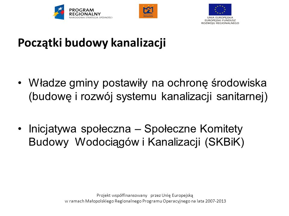 16 Projekt współfinansowany przez Unię Europejską w ramach Małopolskiego Regionalnego Programu Operacyjnego na lata 2007-2013 Agencja Restrukturyzacji i Modernizacji Rolnictwa (ARiMR) W latach 1990-2000 ARiMR udzielała bezzwrotnych dotacji na budowę kanalizacji do wysokości 60% kosztów kwalifikowanych Wysokość otrzymanych przez Gminę dotacji w latach 1990-2000 wyniosła ok.