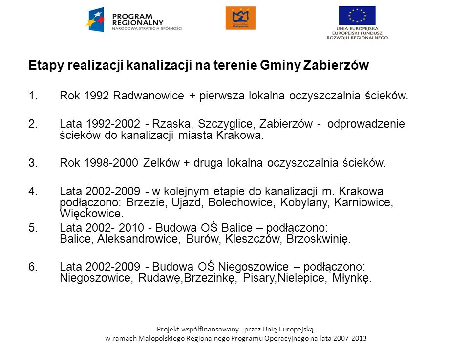 Projekt współfinansowany przez Unię Europejską w ramach Małopolskiego Regionalnego Programu Operacyjnego na lata 2007-2013 Dzięki zrealizowaniu inwestycji ścieki z terenu objętego projektem zostaną skierowane na już pracujące oczyszczalnie ścieków w Niegoszowicach i Balicach o wydajności 800m³/d każda.