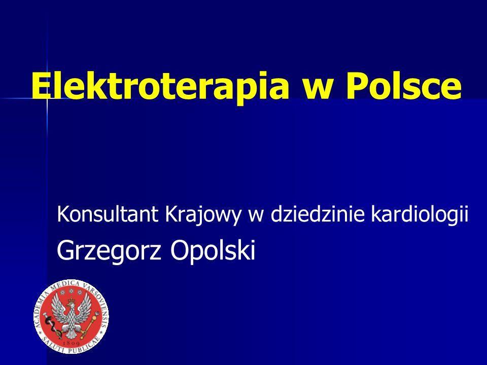 Elektroterapia w Polsce Konsultant Krajowy w dziedzinie kardiologii Grzegorz Opolski