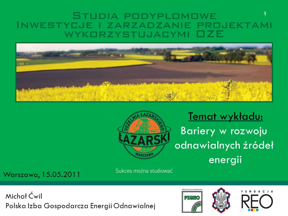 Michał Ćwil Polska Izba Gospodarcza Energii Odnawialnej Warszawa, 15.05.2011 1 Temat wykładu: Bariery w rozwoju odnawialnych źródeł energii