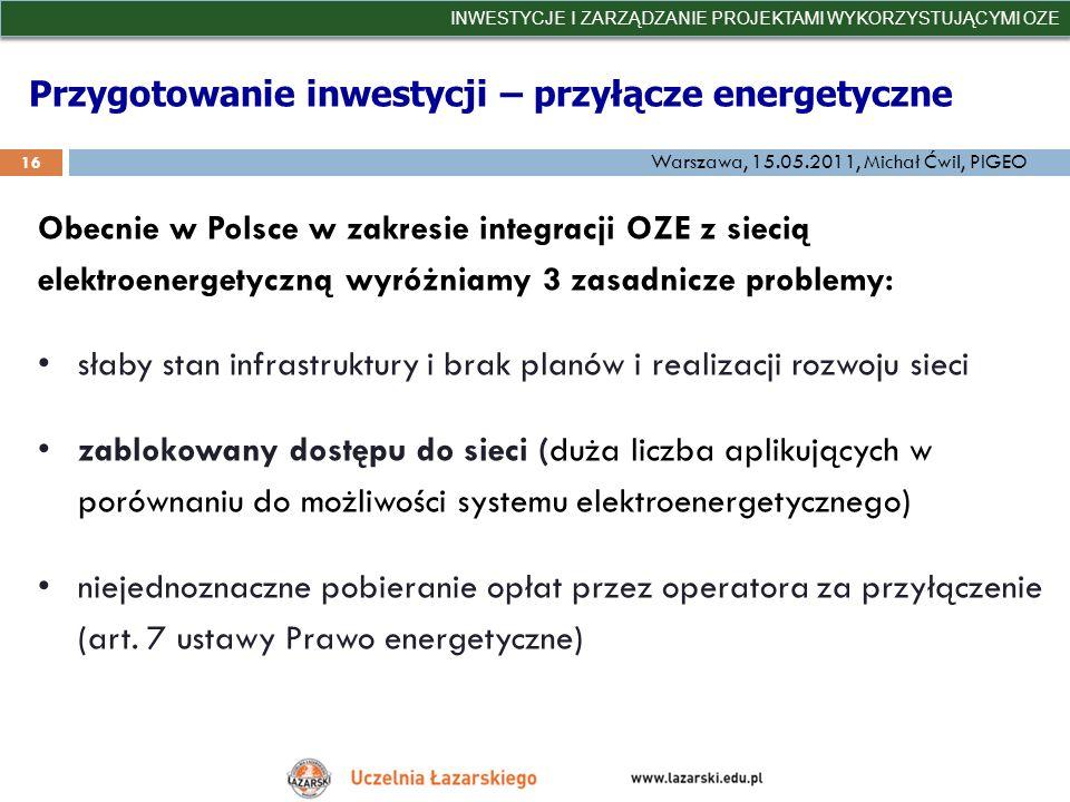 Przygotowanie inwestycji – przyłącze energetyczne INWESTYCJE I ZARZĄDZANIE PROJEKTAMI WYKORZYSTUJĄCYMI OZE 16 Warszawa, 15.05.2011, Michał Ćwil, PIGEO