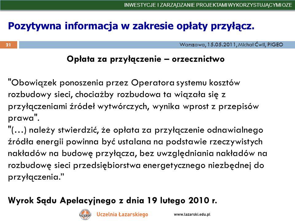 Pozytywna informacja w zakresie opłaty przyłącz. INWESTYCJE I ZARZĄDZANIE PROJEKTAMI WYKORZYSTUJĄCYMI OZE 21 Warszawa, 15.05.2011, Michał Ćwil, PIGEO