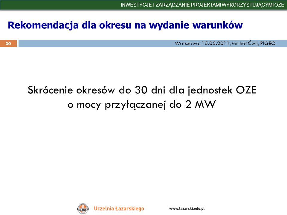Rekomendacja dla okresu na wydanie warunków INWESTYCJE I ZARZĄDZANIE PROJEKTAMI WYKORZYSTUJĄCYMI OZE 30 Warszawa, 15.05.2011, Michał Ćwil, PIGEO Skróc