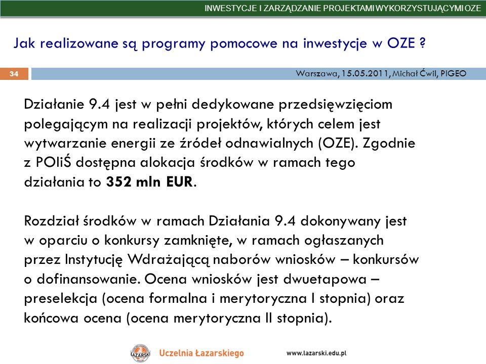 Jak realizowane są programy pomocowe na inwestycje w OZE ? INWESTYCJE I ZARZĄDZANIE PROJEKTAMI WYKORZYSTUJĄCYMI OZE 34 Warszawa, 15.05.2011, Michał Ćw
