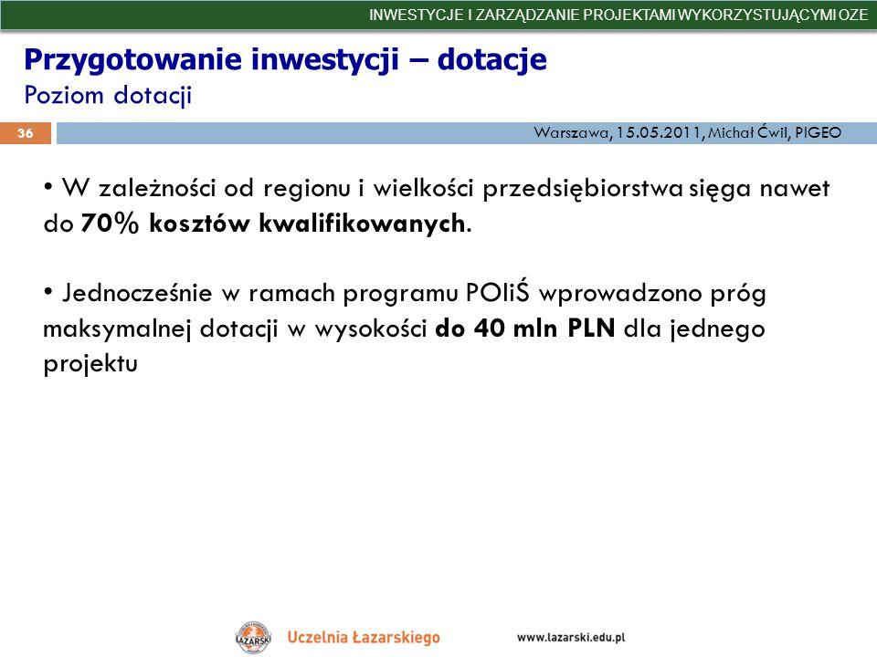 Przygotowanie inwestycji – dotacje Poziom dotacji INWESTYCJE I ZARZĄDZANIE PROJEKTAMI WYKORZYSTUJĄCYMI OZE 36 Warszawa, 15.05.2011, Michał Ćwil, PIGEO