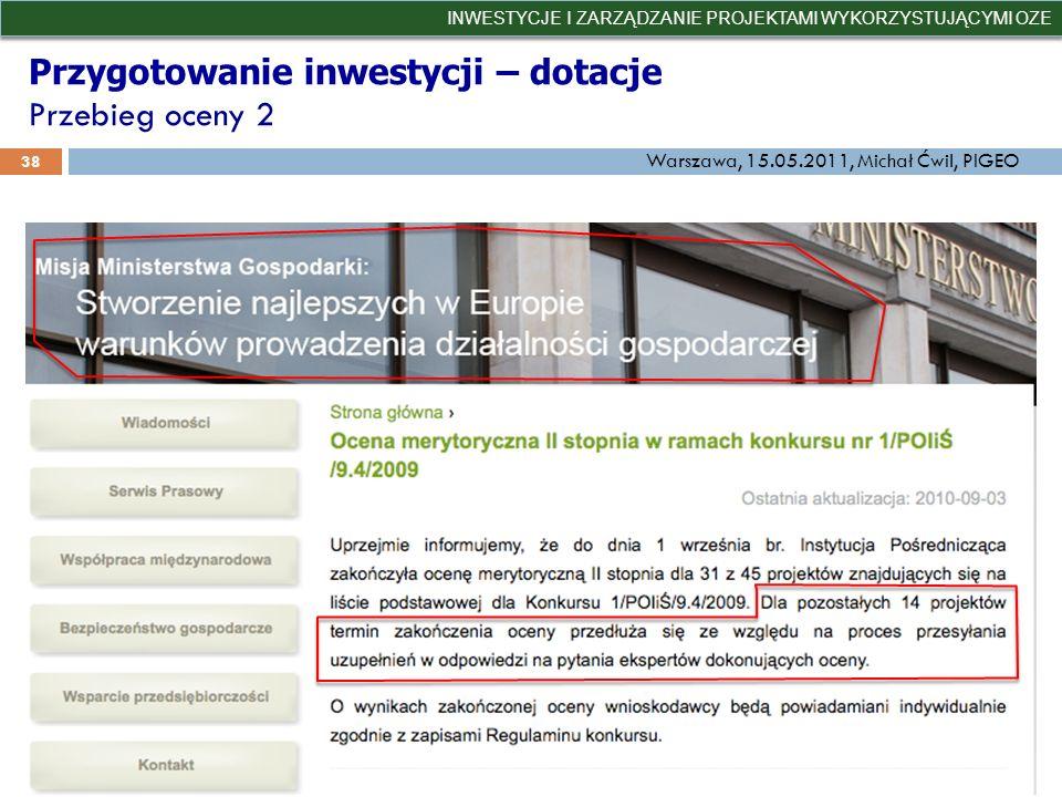Przygotowanie inwestycji – dotacje Przebieg oceny 2 INWESTYCJE I ZARZĄDZANIE PROJEKTAMI WYKORZYSTUJĄCYMI OZE 38 Warszawa, 15.05.2011, Michał Ćwil, PIG