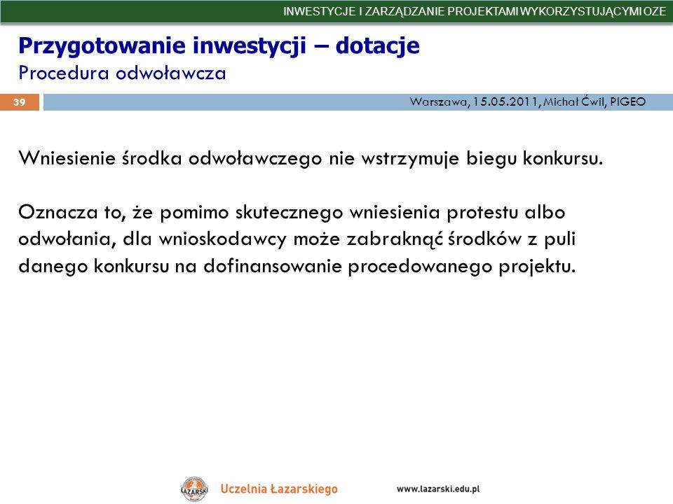 Przygotowanie inwestycji – dotacje Procedura odwoławcza INWESTYCJE I ZARZĄDZANIE PROJEKTAMI WYKORZYSTUJĄCYMI OZE 39 Warszawa, 15.05.2011, Michał Ćwil,