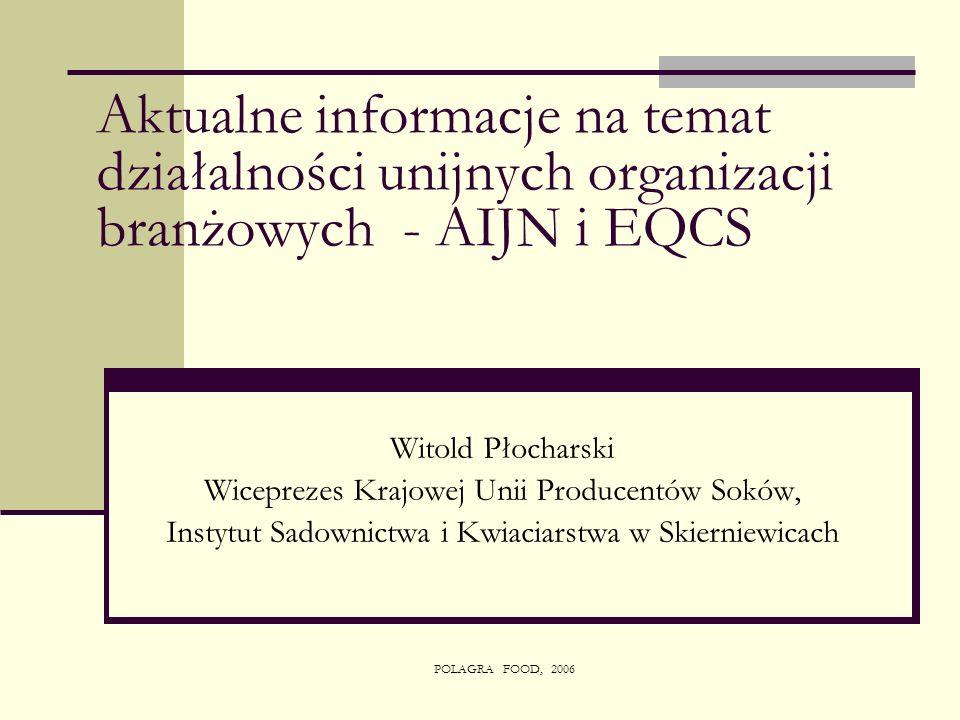 POLAGRA FOOD, 2006 Aktualne informacje na temat działalności unijnych organizacji branżowych - AIJN i EQCS Witold Płocharski Wiceprezes Krajowej Unii