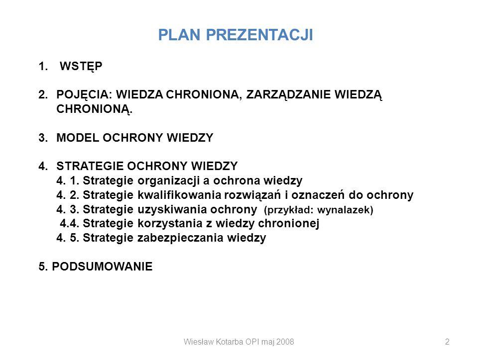 Wiesław Kotarba OPI maj 20082 PLAN PREZENTACJI 1. WSTĘP 2.POJĘCIA: WIEDZA CHRONIONA, ZARZĄDZANIE WIEDZĄ CHRONIONĄ. 3.MODEL OCHRONY WIEDZY 4.STRATEGIE