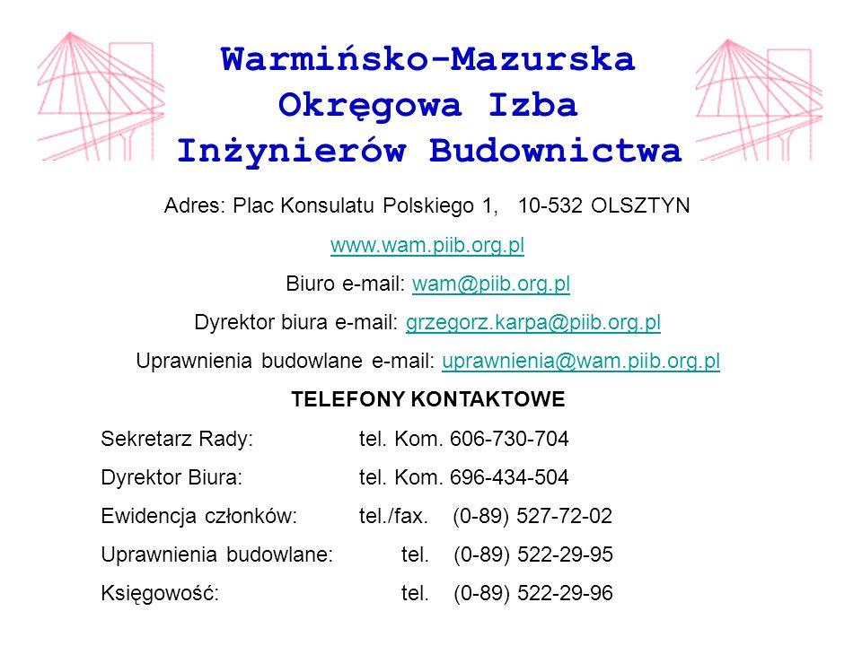 Warmińsko-Mazurska Okręgowa Izba Inżynierów Budownictwa Adres: Plac Konsulatu Polskiego 1, 10-532 OLSZTYN www.wam.piib.org.pl Biuro e-mail: wam@piib.org.pl Dyrektor biura e-mail: grzegorz.karpa@piib.org.pl Uprawnienia budowlane e-mail: uprawnienia@wam.piib.org.pl TELEFONY KONTAKTOWE Sekretarz Rady:tel.