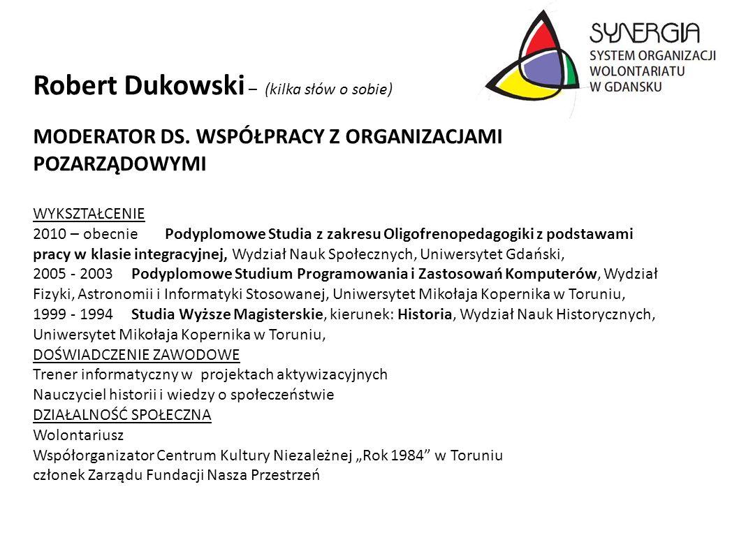 Robert Dukowski – (kilka słów o sobie) MODERATOR DS. WSPÓŁPRACY Z ORGANIZACJAMI POZARZĄDOWYMI WYKSZTAŁCENIE 2010 – obecniePodyplomowe Studia z zakresu