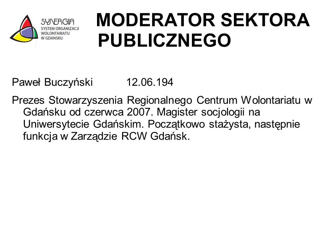 MODERATOR SEKTORA PUBLICZNEGO Paweł Buczyński 12.06.194 Prezes Stowarzyszenia Regionalnego Centrum Wolontariatu w Gdańsku od czerwca 2007. Magister so