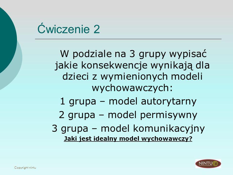 Copyright nintu Ćwiczenie 2 W podziale na 3 grupy wypisać jakie konsekwencje wynikają dla dzieci z wymienionych modeli wychowawczych: 1 grupa – model