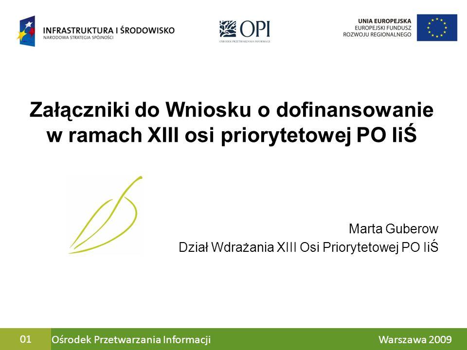 Ośrodek Przetwarzania Informacji Warszawa 200901 Załączniki do Wniosku o dofinansowanie w ramach XIII osi priorytetowej PO IiŚ Marta Guberow Dział Wdr