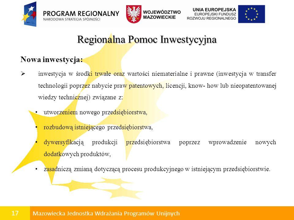 18 Mazowiecka Jednostka Wdrażania Programów Unijnych Regionalna Pomoc Inwestycyjna Rozpoczęcie inwestycji prace związane z realizacją nowej inwestycji w przypadku mikroprzedsiębiorców, małych lub średnich przedsiębiorców mogą się rozpocząć po złożeniu przez beneficjenta pomocy wniosku przez rozpoczęcie prac związanych z realizacją nowej inwestycji należy rozumieć podjęcie prac budowlanych lub pierwszego prawnie wiążącego zobowiązania do zamówienia ruchomych środków trwałych, z wyłączeniem wydatków związanych z przygotowaniem i opracowaniem dokumentacji projektowej