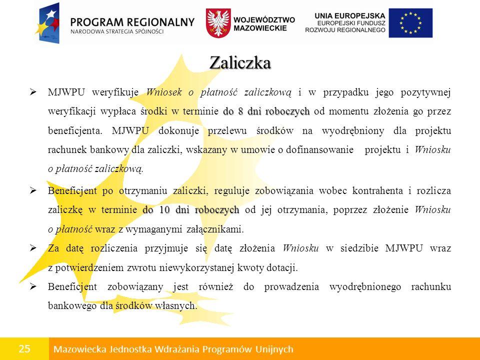 26 Mazowiecka Jednostka Wdrażania Programów Unijnych Zaliczka Otrzymanie kolejnej transzy zaliczki uwarunkowane jest rozliczeniem poprzedniej zaliczki w 100%, o czym beneficjent zostanie poinformowany przez MJWPU.