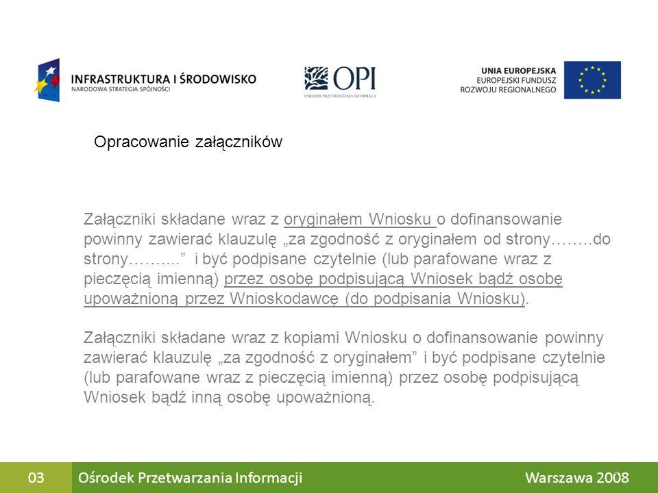 Ośrodek Przetwarzania Informacji Warszawa 200804 Wnioskodawca składa wraz z oryginałem wniosku następujące oryginalne załączniki: - Studium Wykonalności - Pełnomocnictwo do podpisania wniosku o dofinansowanie - Harmonogram realizacji projektu - Deklaracja Wnioskodawcy - Zestawienie rzeczowo–wartościowe wyposażenia zakupywanego w ramach Projektu W oryginale składane są również aktualizacje dokumentów Oryginały dokumentów Pozostałe dokumenty składane są w formie kopii 4