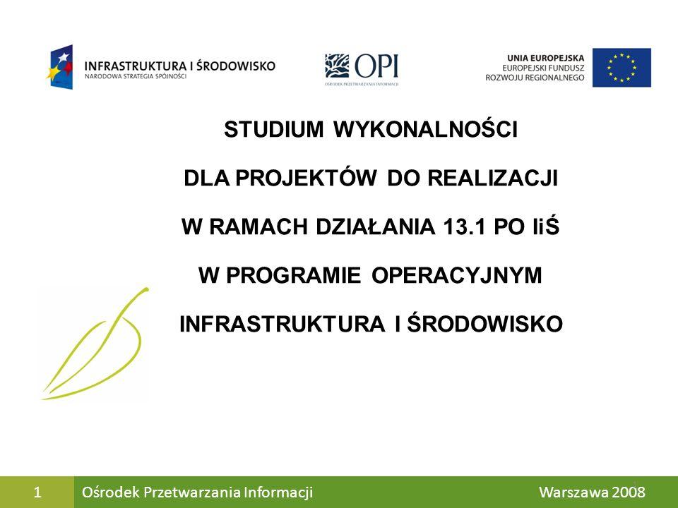 Jk Ośrodek Przetwarzania Informacji Warszawa 20081 STUDIUM WYKONALNOŚCI DLA PROJEKTÓW DO REALIZACJI W RAMACH DZIAŁANIA 13.1 PO IiŚ W PROGRAMIE OPERACY