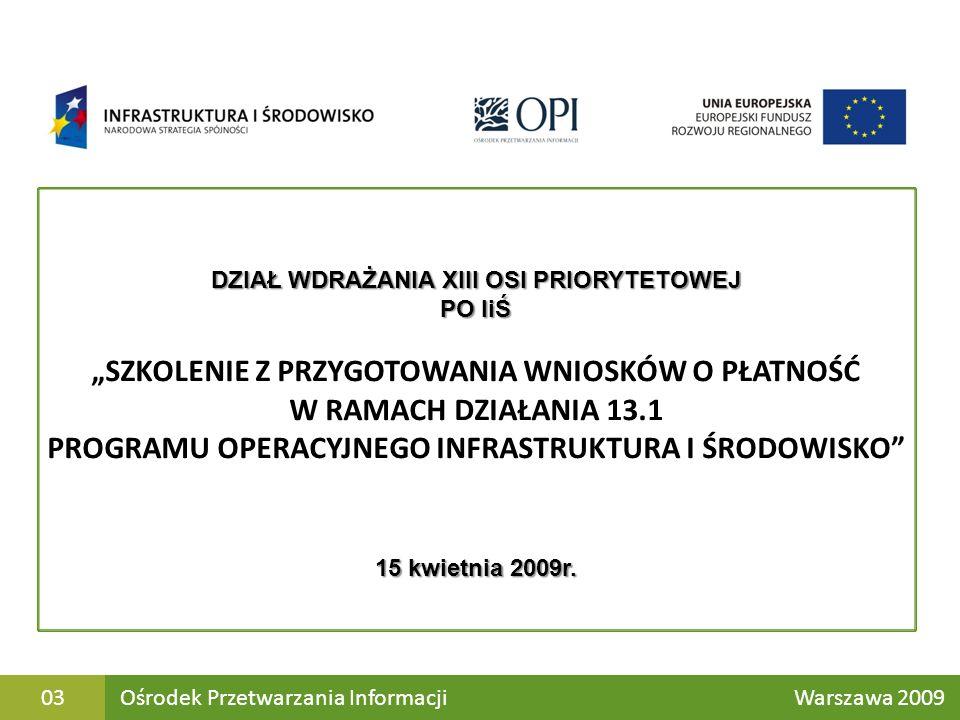 Ośrodek Przetwarzania Informacji Warszawa 200903 DZIAŁ WDRAŻANIA XIII OSI PRIORYTETOWEJ PO IiŚ SZKOLENIE Z PRZYGOTOWANIA WNIOSKÓW O PŁATNOŚĆ W RAMACH DZIAŁANIA 13.1 PROGRAMU OPERACYJNEGO INFRASTRUKTURA I ŚRODOWISKO 15 kwietnia 2009r.