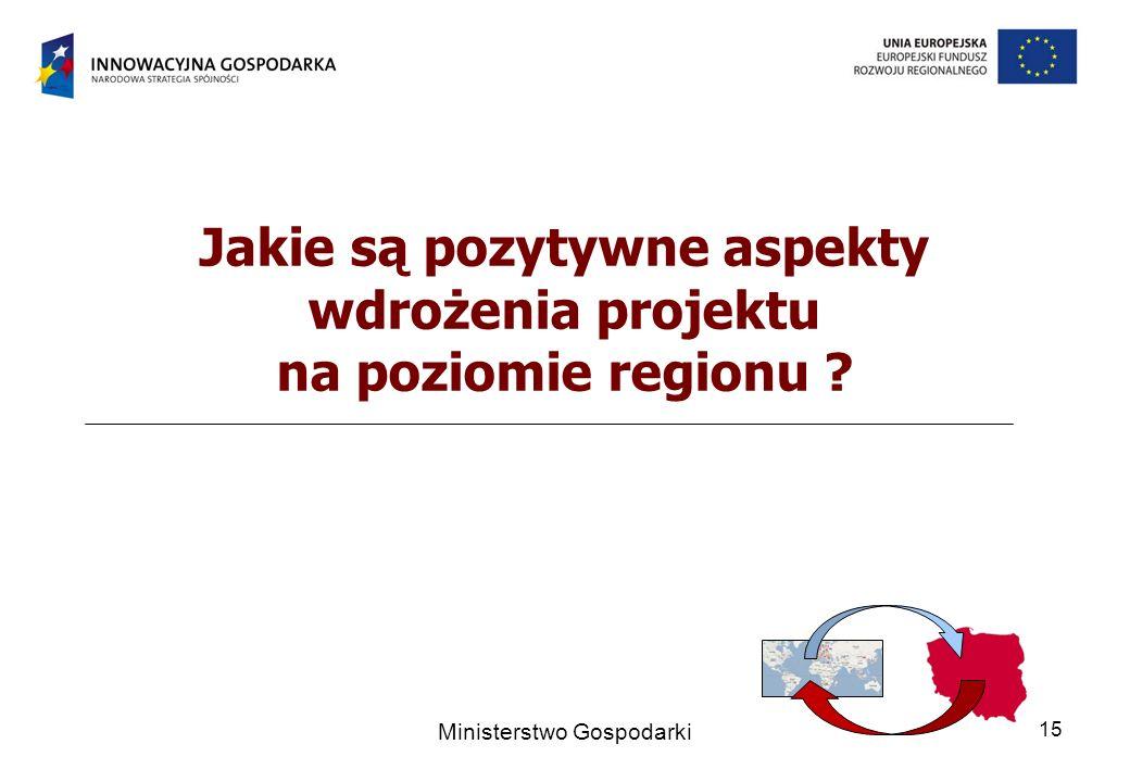 Ministerstwo Gospodarki 15 Jakie są pozytywne aspekty wdrożenia projektu na poziomie regionu ?