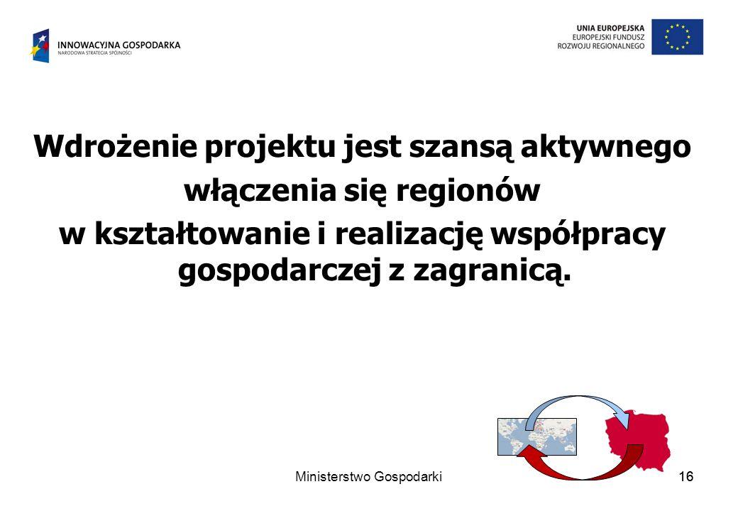 16 Wdrożenie projektu jest szansą aktywnego włączenia się regionów w kształtowanie i realizację współpracy gospodarczej z zagranicą. 16Ministerstwo Go