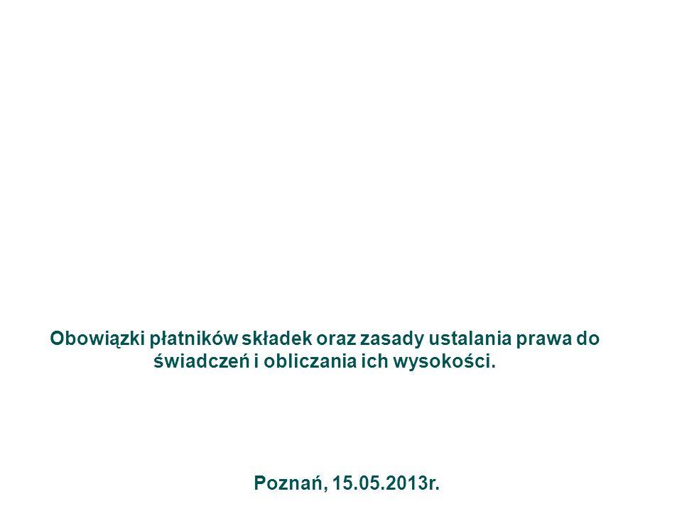 Obowiązki płatników składek oraz zasady ustalania prawa do świadczeń i obliczania ich wysokości. Poznań, 15.05.2013r.