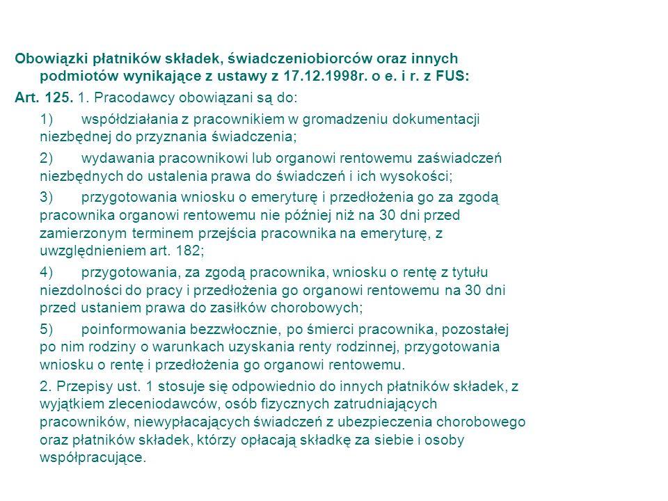 Obowiązki płatników składek, świadczeniobiorców oraz innych podmiotów wynikające z ustawy z 17.12.1998r. o e. i r. z FUS: Art. 125. 1. Pracodawcy obow