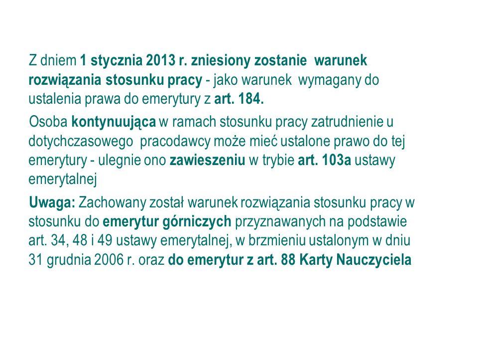 Zmiany dot. emerytury z art. 184 ustawy emerytalnej Z dniem 1 stycznia 2013 r. zniesiony zostanie warunek rozwiązania stosunku pracy - jako warunek wy