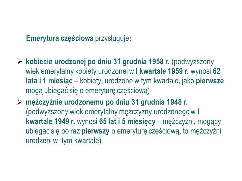32 Emerytura częściowa (c.d.) Emerytura częściowa przysługuje : kobiecie urodzonej po dniu 31 grudnia 1958 r. (podwyższony wiek emerytalny kobiety uro